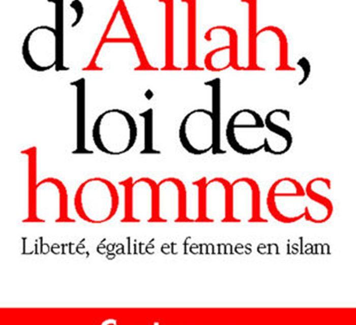 LOI D'ALLAH, LOI DES HOMMES. LIBERTE, EGALITES ET FEMMES EN ISLAM, Albin Michel  2002